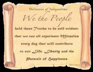 We the People hold these Truths to be self-evident: that we can all experience Miracles every day that will contribute to our Life, Liberty and the Pursuit of Happiness