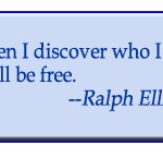 """When I discover who I am, I will be free."" -- Ralph Ellison"