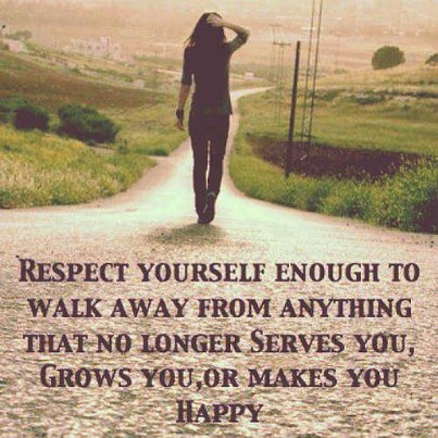 """""""Respect yourself enough to walk away from anything that no longer serves you, grow you, or makes you happy"""""""