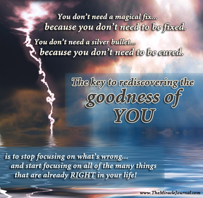 You don't need a magical fix...because you don't need to be fixed. You don't need a silver bullet... because you don't need to be cured. The key to rediscovering the goodness of YOU is to stop focusing on what's wrong... and start focusing on all of the many things that are already RIGHT in your life!